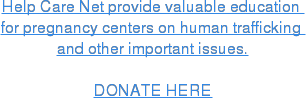 Help Care Net provide valuable education  for pregnancy centers on human trafficking  and other important issues.  DONATE HERE