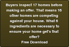 Buyers inspect 17 homes before  making an offer. That means 16  other homes are competing  against your house. What 6  ingredients are necessary to ensure your home get's that  offer? Free Download
