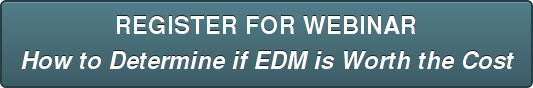 REGISTER FOR WEBINAR How to Determine if EDM is Worth the Cost