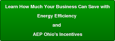 Learn How Much Your Business Can Save with Energy Efficiency  and  AEP Ohio's Incentives