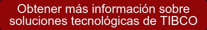 Obtener más información sobre soluciones tecnológicas de TIBCO