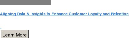Aligning Data & Insights to Enhance Customer Loyalty and Retention   Learn More