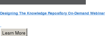 Designing The Knowledge Repository On-Demand Webinar    Learn More