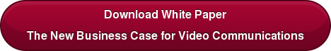 Download White Paper The New Business Case for Video Communications