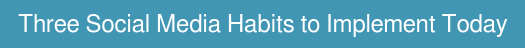 Three Social Media Habits to Implement Today