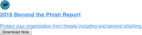 2018 Beyond the Phish Report  Protect your organization from threats including and beyond phishing. Download Now