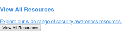 View All Resources  Explore our wide range of security awareness resources. View All Resources