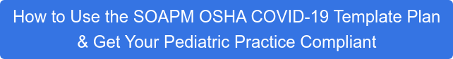 How to Use the SOAPM OSHA COVID-19 Template Plan  & Get Your Pediatric Practice Compliant