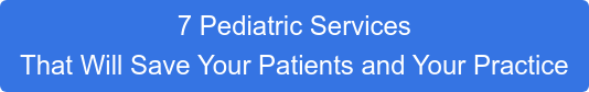 7 Pediatric Services  That Will Save Your Patients and Your Practice
