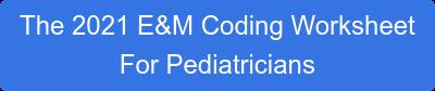 The 2021 E&M Coding Worksheet For Pediatricians