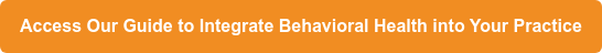 Access Our Guide to Integrate Behavioral Health into Your Practice
