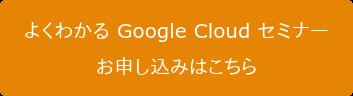 よくわかる Google Cloud セミナー お申し込みはこちら