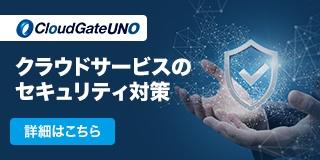 クラウドサービスのセキュリティ対策「CloudGate UNO(クラウドゲートウノ)」の詳細はこちら