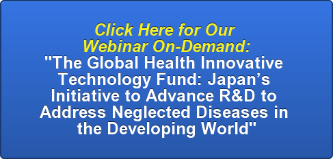 "Click Here for Our  Webinar On-Demand: ""The Global Health Innovative  Technology Fund: Japan's  Initiative to Advance R&D to  Address Neglected Diseases in  the Developing World"""