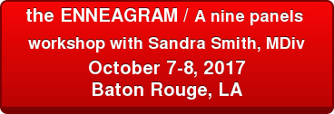 the ENNEAGRAM / A nine panels  workshop with Sandra Smith, MDiv   October 7-8, 2017 Baton Rouge, LA