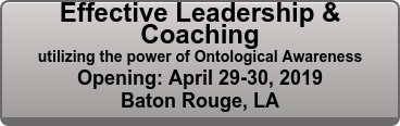 Effective Leadership & Coaching utilizing the power of Ontological Awareness Opening: October 28 - 29, 2017 Baton Rouge, LA