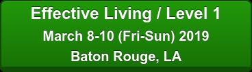 Effective Living / Level 1 March 8-10 (Fri-Sun) 2019 Baton Rouge, LA