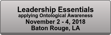Leadership Essentials applying Ontological Awareness November 2 - 4, 2018 Baton Rouge, LA