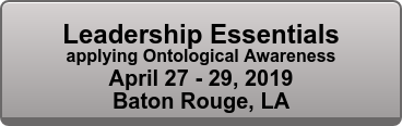 Leadership Essentials applying Ontological Awareness April 27 - 29, 2019 Baton Rouge, LA