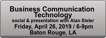 Business Communication  Technology social & presentation with Alan Sieler  Friday, April 26, 2019 / 6-9pm Baton Rouge, LA