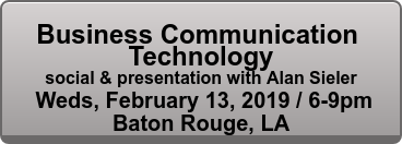 Business Communication  Technology social & presentation with Alan Sieler  Weds, February 13, 2019 / 6-9pm Baton Rouge, LA