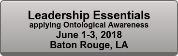 Leadership Essentials applying Ontological Awareness Oct 26-28, 2017 Baton Rouge, LA