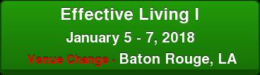 Effective Living I January 5 - 7, 2018 Venue Change - Baton Rouge, LA