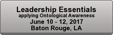 Leadership Essentials applying Ontological Awareness June 10 - 12, 2017 Baton Rouge, LA