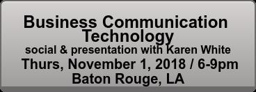 Business Communication  Technology social & presentation with Karen White Thurs, November 1, 2018 / 6-9pm Baton Rouge, LA