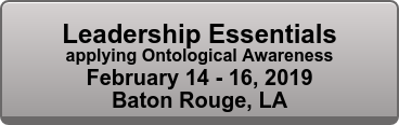 Leadership Essentials applying Ontological Awareness February 14 - 16, 2019 Baton Rouge, LA