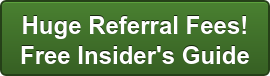 Huge Referral Fees!  Free Insider's Guide