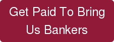Get Paid To Bring  Us Bankers