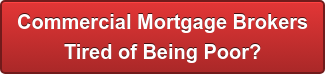 Commercial Mortgage Brokers Tired of Being Poor?