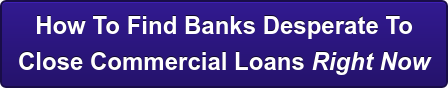 How To Find Banks Desperate To  Close Commercial Loans Right Now