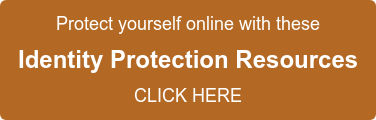 Protect yourself online with these Identity Protection Resources CLICK HERE