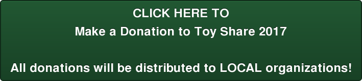 CLICK HERE TO Make a Donation to Toy Share 2017  All donations will be distributed to LOCAL organizations!