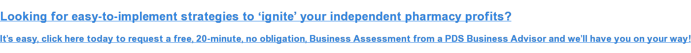 Looking for easy-to-implement strategies to 'ignite' your independent pharmacy  profits?  It's easy, click here today to request a free, 20-minute, no obligation,  Business Assessment from a PDS Business Advisor and we'll have you on your way!