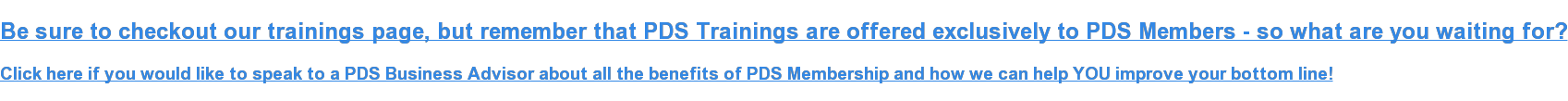 Be sure to checkout our trainings page, but remember that PDS Trainings are  offered exclusively to PDS Members - so what are you waiting for?  Click here if you would like to speak to a PDS Business Advisor about all the  benefits of PDS Membership and how we can help YOU improve your bottom line!