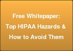 Free Whitepaper:  Top HIPAA Hazards &  How to Avoid Them