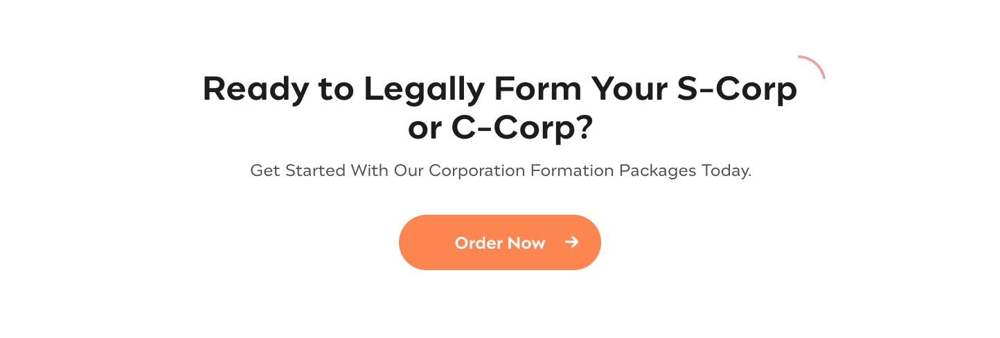 Ready to Legally Form Your S-Corp or C-Corp? Get Started With Our Corporation Formation Packages Today. Order Now