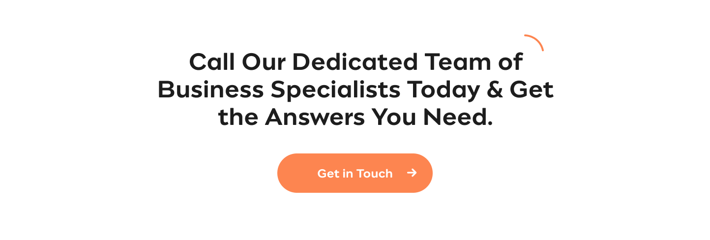 Got a Query?  Call Our Dedicated Team of Business Specialists Today & Get the Answers You  Need Get in Touch