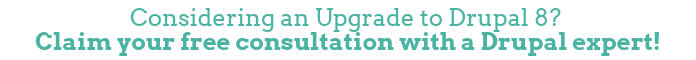 Considering an Upgrade to Drupal 8? Claim yourfree consultation with a Drupal expert!