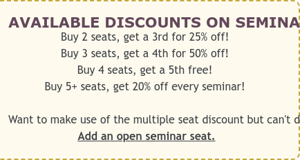 AVAILABLE DISCOUNTS ON SEMINARS AND WORKSHOPS  Buy 2 seats, get a 3rd for 25% off!  Buy 3 seats, get a 4th for 50% off!  Buy 4 seats, get a 5th free!  Buy 5+ seats, get 20% off every seminar!   Want to make use of the multiple seat discount but can't decide which seminar  yet? Add an open seminar seat.