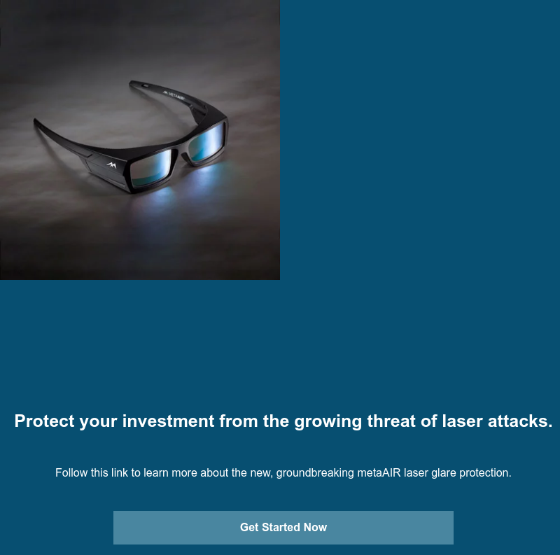 Protect your investment from the growing threat of laser attacks.  Follow this link to learn more about the new, groundbreaking metaAIR laser  glare protection. Get Started Now