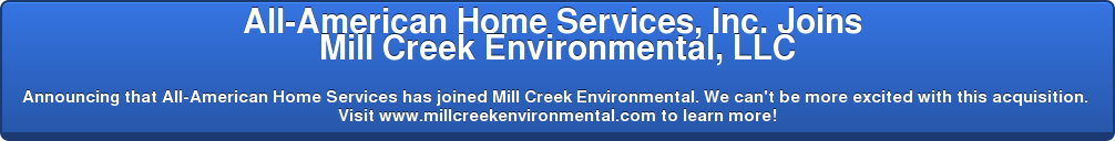 All-American Home Services, Inc. Joins  Mill Creek Environmental, LLC  Announcing that All-American Home Services has joined Mill Creek  Environmental. We can't be more excited with this acquisition. Visit www.millcreekenvironmental.com to learn more!