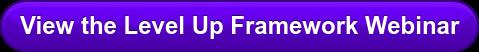 View the Level Up Framework Webinar