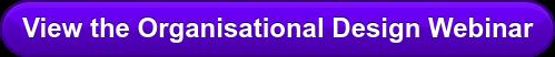 View the Organisational Design Webinar