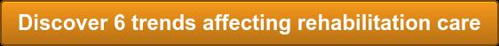 Discover 6 trends affecting rehabilitation care
