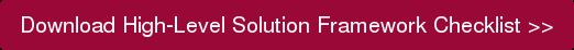 Download High-Level Solution Framework Checklist >>