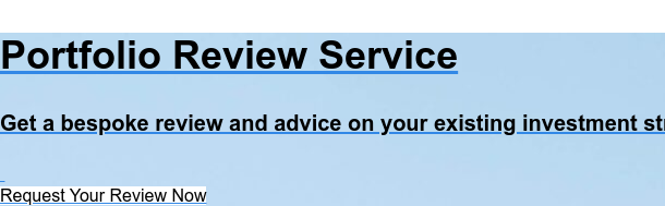 Portfolio Review Service  Get a bespoke review and advice on your existing investment strategy. Request Your Review Now